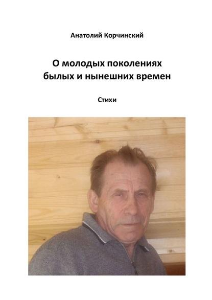 Анатолий Корчинский Омолодых поколениях былых инынешних времен. Стихи