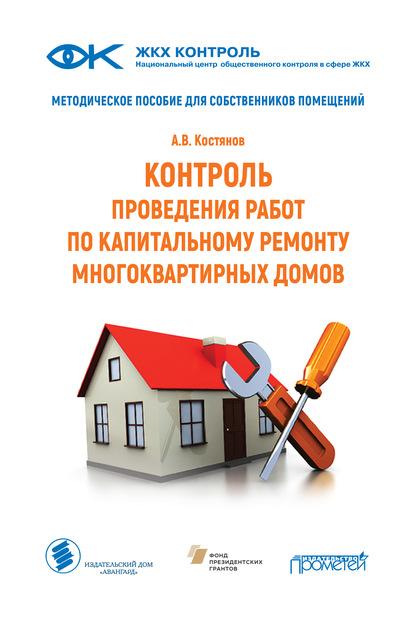 А. В. Костянов Контроль проведения работ по капитальному ремонту многоквартирных домов. Методическое пособие для собственников помещений
