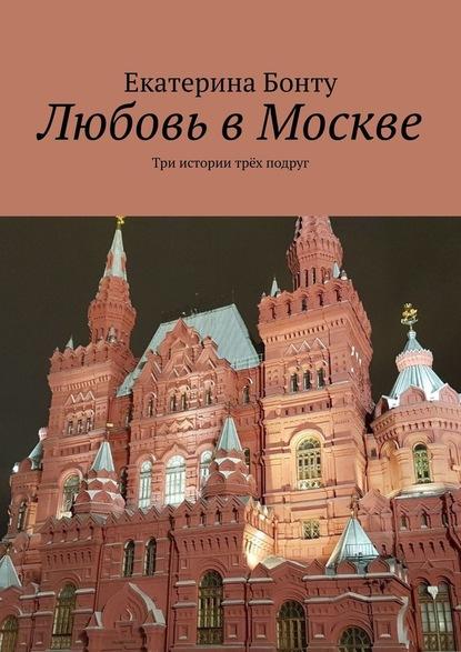 Екатерина Бонту Любовь вМоскве. Три истории трёх подруг