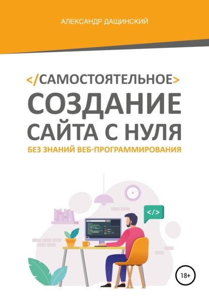 Александр Юрьевич Дащинский Как сделать сайт и начать зарабатывать