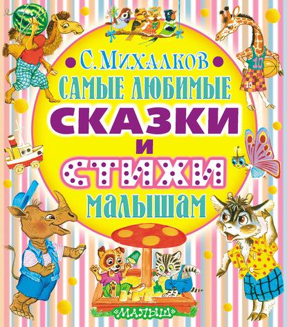 Сергей Михалков Самые любимые сказки и стихи малышам михалков с в любимые стихи
