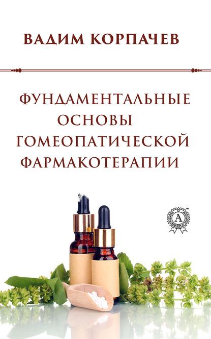 Вадим Валерьевич Корпачев Фундаментальные основы гомеопатической фармакотерапии