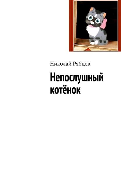 Фото - Николай Рябцев Непослушный котёнок рябцев ю путешествие в историю старой русской жизни
