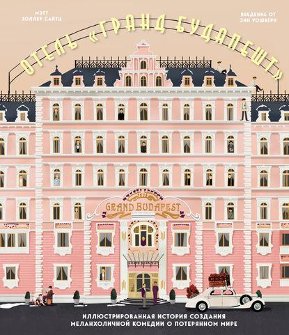 Отель «Гранд Будапешт». Иллюстрированная история создания меланхоличной комедии о потерянном мире
