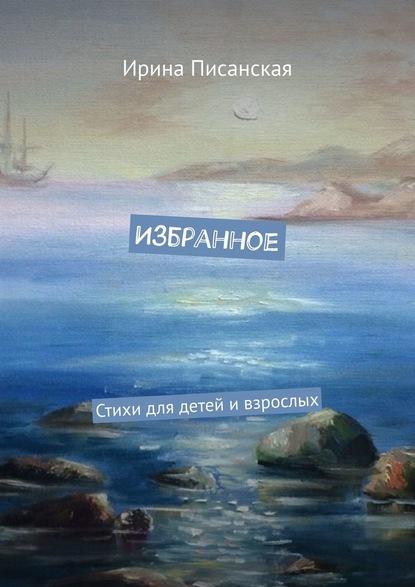 Ирина Писанская Избранное. Стихи для детей ивзрослых новая юность 2015 избранное