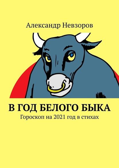 Александр Невзоров Вгод БелогоБыка. Гороскоп на 2021 год в стихах