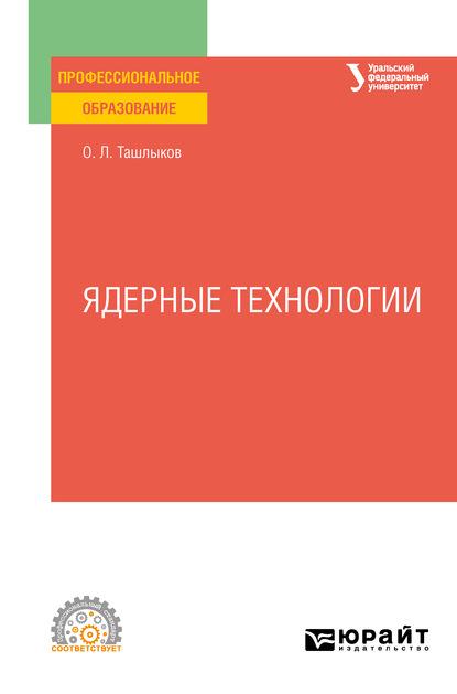 Олег Леонидович Ташлыков Ядерные технологии. Учебное пособие для СПО абрамов а и основы ядерной физики