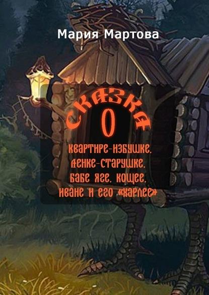 Мария Мартова Сказка оквартире-избушке, Ленке-старушке, Бабе-яге, Кощее, Иване иего «харлее»
