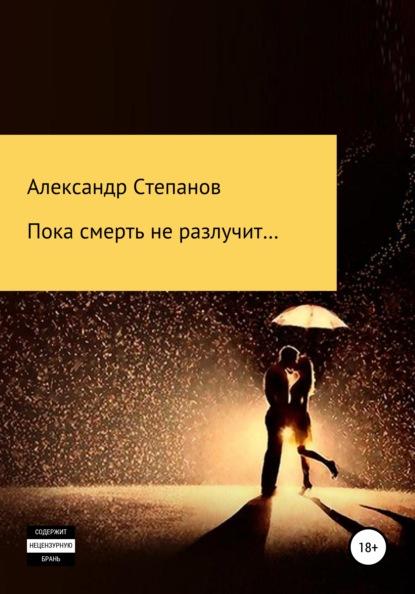 Александр Степанов Пока смерть не разлучит