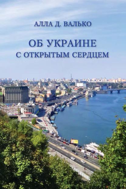 Алла Валько Об Украине с открытым сердцем. Публицистические и путевые заметки недорого