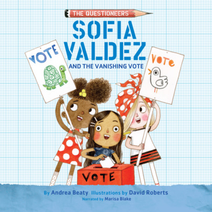 Фото - Andrea Beaty Sofia Valdez and the Vanishing Vote - The Questioneers, Book 4 (Unabridged) andrea beaty iggy peck and the mysterious mansion unabridged