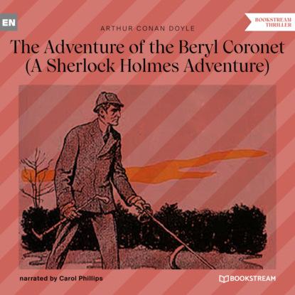 Фото - Sir Arthur Conan Doyle The Adventure of the Beryl Coronet - A Sherlock Holmes Adventure (Unabridged) arthur conan doyle casebook of sherlock holmes