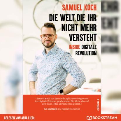 Samuel Koch Die Welt, die ihr nicht mehr versteht - Inside digitale Revolution (Ungekürzt) недорого