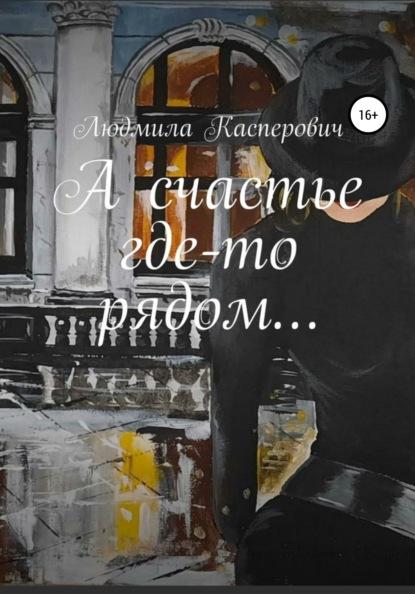 Фото - Людмила Владимировна Касперович А счастье где-то рядом… элен алекс счастье где то рядом