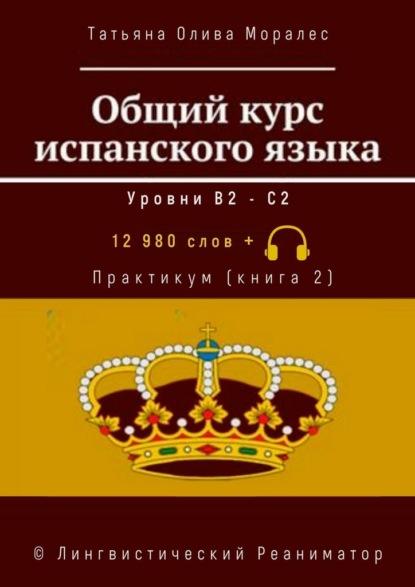 Общий курс испанского языка. Уровни В2—С2. Практикум (книга2). 12 980 слов +. © Лингвистический Реаниматор