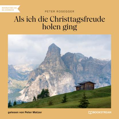 Фото - Peter Rosegger Als ich die Christtagsfreude holen ging (Ungekürzt) peter rosegger als ich der müller war ungekürzt