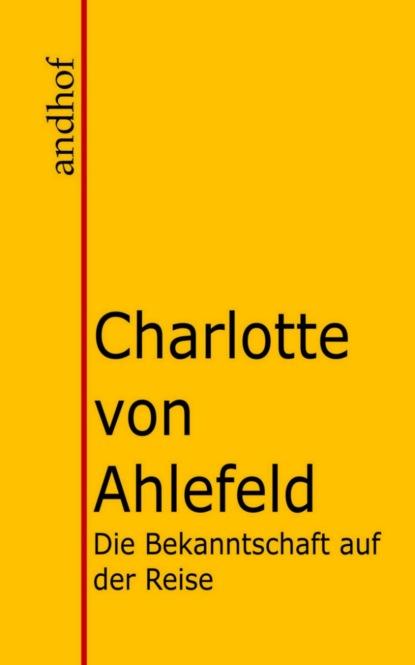 Charlotte von Ahlefeld Die Bekanntschaft auf der Reise und Autun und Manon. kurt tucholsky wenn einer eine reise tut