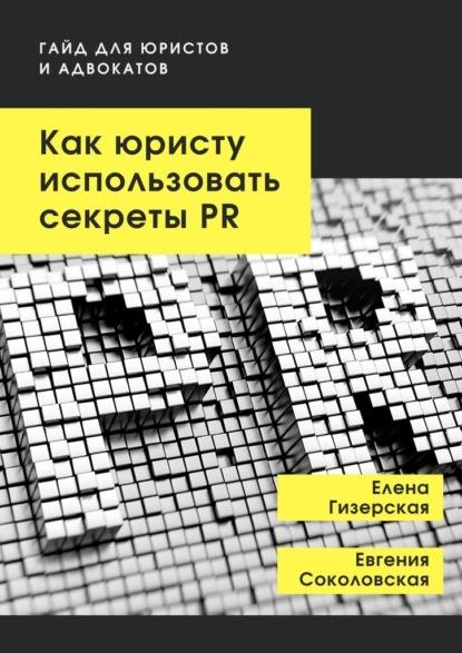 Елена Гизерская Как юристу использовать секретыPR. Гайд для юристов и адвокатов 0 pr на 100% как стать хорошим менеджером по pr