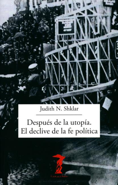 Фото - Judith N. Shklar Después de la utopía. El declive de la fe política группа авторов la iniciación de la política