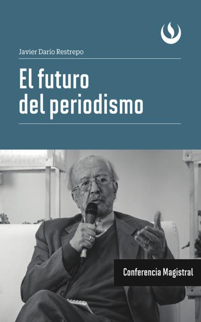 Javier Darío Restrepo El futuro del periodismo darío lópez el mensaje de los profetas