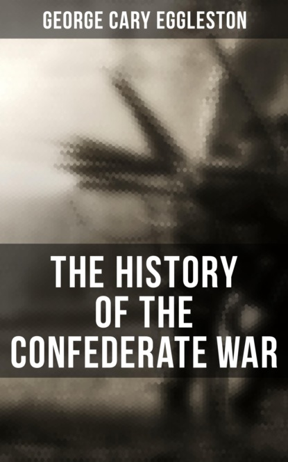 Фото - George Cary Eggleston The History of the Confederate War артур конан дойл the war in south africa its cause and conduct