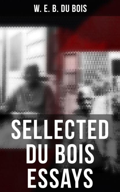 W. E. B. Du Bois Sellected Du Bois Essays w e b du bois du bois the gift of black folk to america
