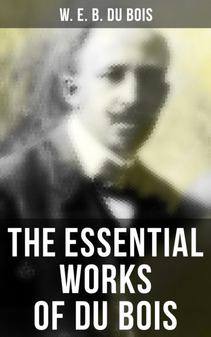 W. E. B. Du Bois The Essential Works of Du Bois w e b du bois du bois the gift of black folk to america