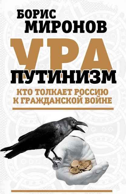 Борис Миронов Ура-путинизм. Кто толкает Россию к гражданской войне