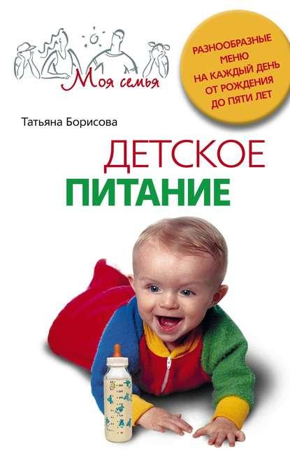 Фото - Татьяна Борисова Детское питание. Разнообразные меню на каждый день от рождения до пяти лет пигулевская и готовим для малышей детское питание от рождения до школы