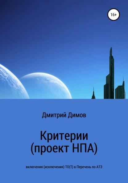 Дмитрий Николаевич Димов Критерии (проект НПА) включения (исключения) ТО(Т) в Перечень по АТЗ