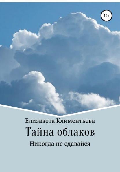 Елизавета Игоревна Климентьева Тайна облаков. Никогда не сдавайся