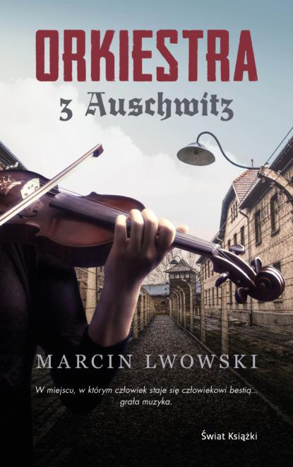 Фото - Marcin Lwowski Orkiestra z Auschwitz andriej pogożew ucieczka z auschwitz