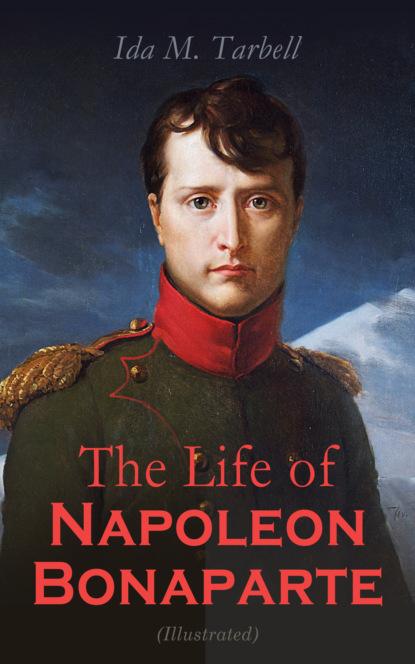 Ida M. Tarbell The Life of Napoleon Bonaparte (Illustrated) вальтер скотт life of napoleon bonaparte volume iii