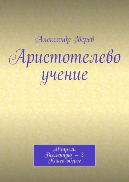 Александр Зверев Аристотелево учение. Напряги Вселенную – 3. Книга-оберег