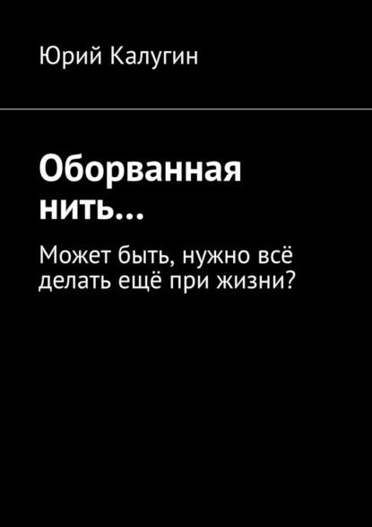 Юрий Викторович Калугин Оборванная нить…