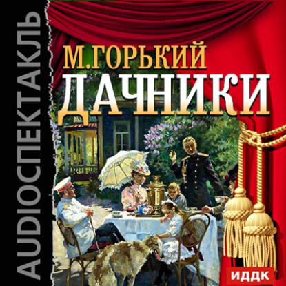 Максим Горький Дачники (спектакль) рональд митчелл жена за полкроны спектакль