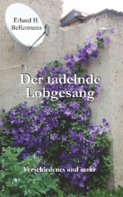 Erhard H. Bellermann Der tadelnde Lobgesang