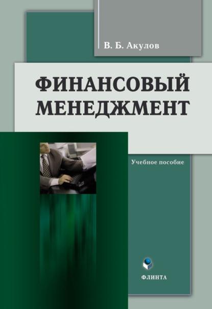 В. Б. Акулов Финансовый менеджмент. Учебное пособие юрий акулов батут