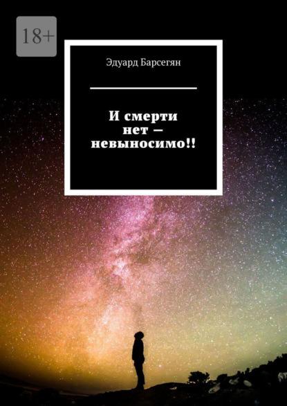 Эдуард Вагаршакович Барсегян Исмерти нет– невыносимо! смерти нет военные рассказы