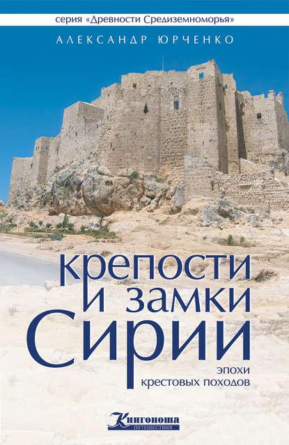 Александр Юрченко Крепости и замки Сирии эпохи крестовых походов монахов в монахова и по дорогам сирии