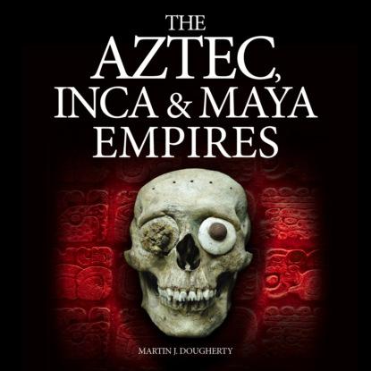 Martin J Dougherty The Aztec, Inca and Maya Empires (Unabridged) martin fisher j battle amongst the stars 3