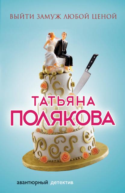 Татьяна Полякова — Выйти замуж любой ценой