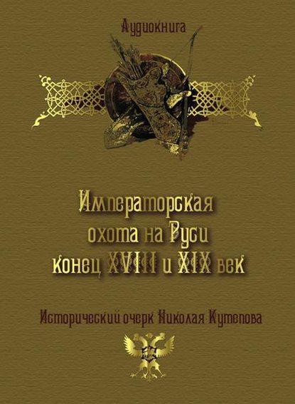 Фото - Николай Кутепов Императорская охота на Руси. Конец XVIII и XIX век группа авторов император александр в риге