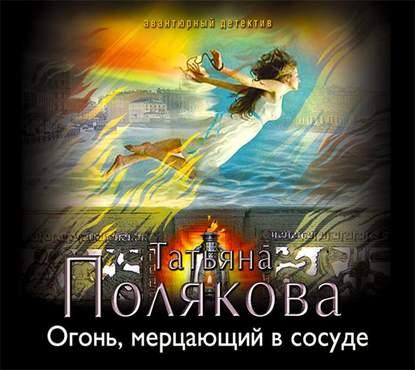 Полякова Татьяна Викторовна Огонь, мерцающий в сосуде обложка