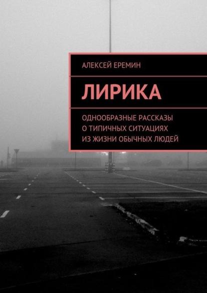 Алексей Еремин Лирика. Однообразные рассказы отипичных ситуациях изжизни обычных людей