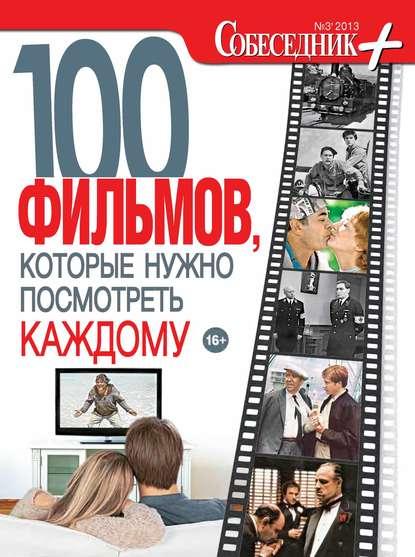Группа авторов Собеседник плюс №03/2013. 100 фильмов, которые нужно посмотреть каждому