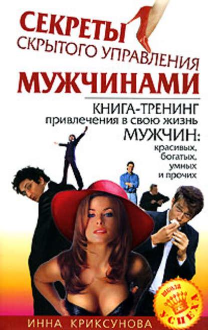 Инна Криксунова Секреты скрытого управления мужчинами инна криксунова как привлечь и удержать мужчину