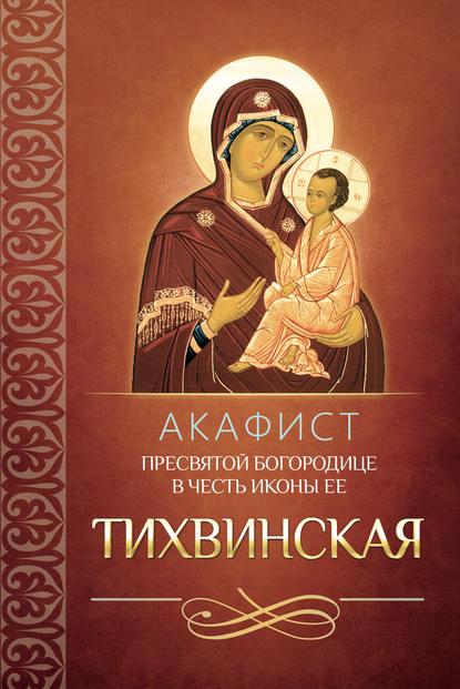 Сборник Акафист Пресвятой Богородице в честь иконы Ее Тихвинская