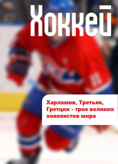 Харламов, Третьяк, Гретцки – трое великих хоккеистов мира