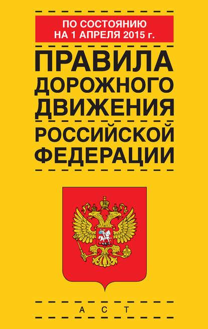 Группа авторов Правила дорожного движения Российской Федерации по состоянию 1 апреля 2015 г. грамота лис знаю правила дорожного движения тиснение фольгой 21 х 29 см 43299